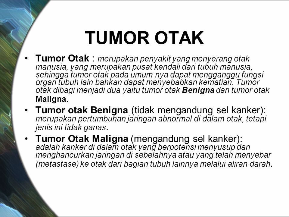 TUMOR OTAK Tumor Otak : merupakan penyakit yang menyerang otak manusia, yang merupakan pusat kendali dari tubuh manusia, sehingga tumor otak pada umum nya dapat mengganggu fungsi organ tubuh lain bahkan dapat menyebabkan kematian.