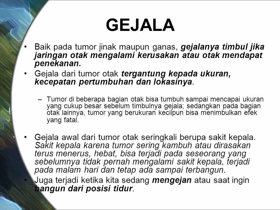 GEJALA Baik pada tumor jinak maupun ganas, gejalanya timbul jika jaringan otak mengalami kerusakan atau otak mendapat penekanan. Gejala dari tumor ota