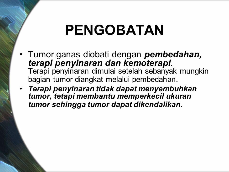PENGOBATAN Tumor ganas diobati dengan pembedahan, terapi penyinaran dan kemoterapi. Terapi penyinaran dimulai setelah sebanyak mungkin bagian tumor di