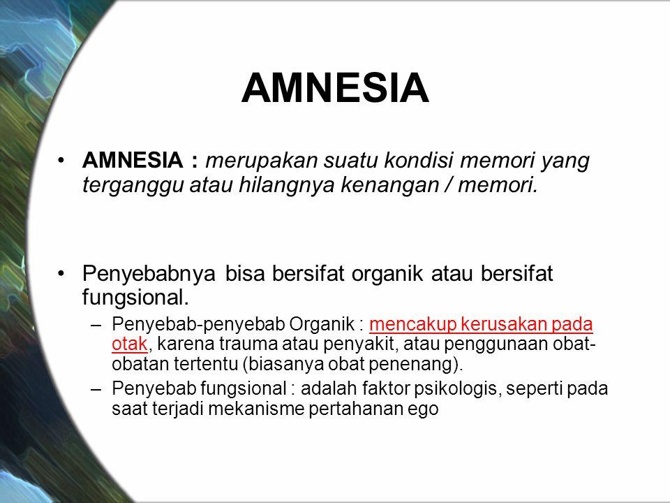 AMNESIA AMNESIA : merupakan suatu kondisi memori yang terganggu atau hilangnya kenangan / memori. Penyebabnya bisa bersifat organik atau bersifat fung