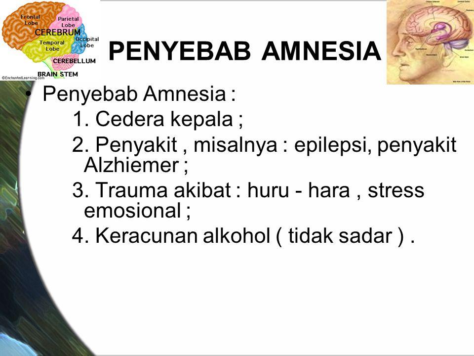 PENYEBAB AMNESIA Penyebab Amnesia : 1. Cedera kepala ; 2. Penyakit, misalnya : epilepsi, penyakit Alzhiemer ; 3. Trauma akibat : huru - hara, stress e