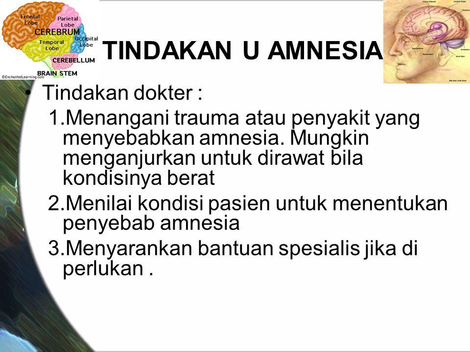 TINDAKAN U AMNESIA Tindakan dokter : 1.Menangani trauma atau penyakit yang menyebabkan amnesia. Mungkin menganjurkan untuk dirawat bila kondisinya ber