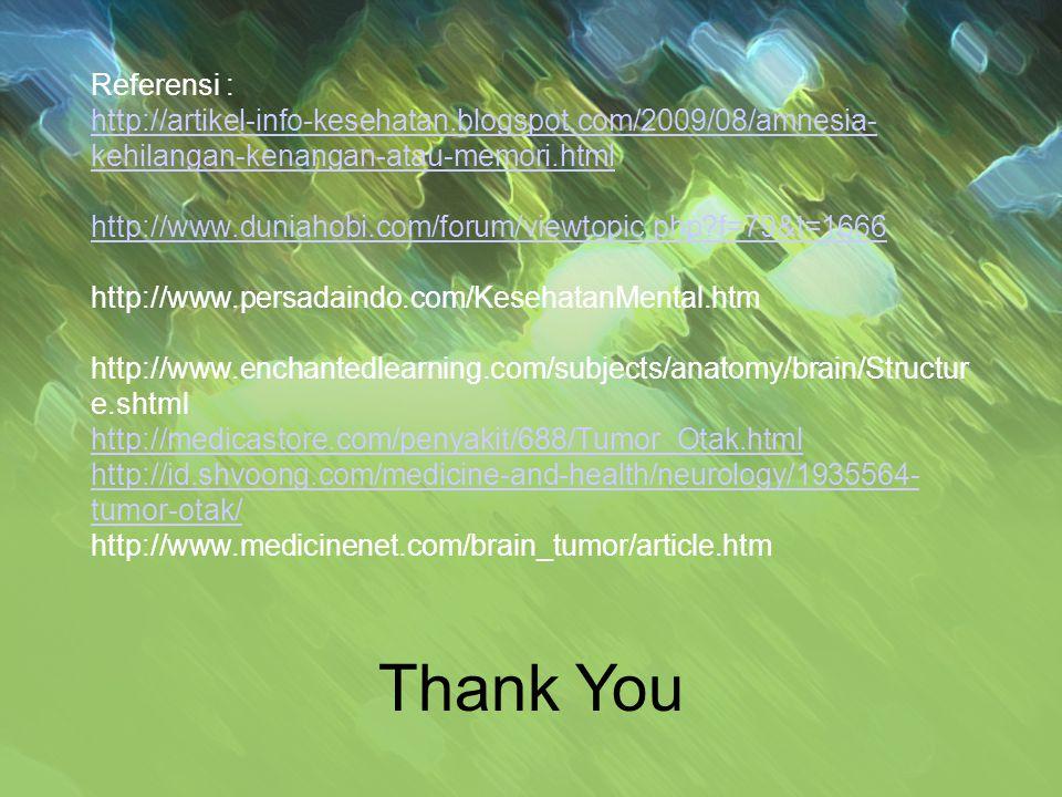 Referensi : http://artikel-info-kesehatan.blogspot.com/2009/08/amnesia- kehilangan-kenangan-atau-memori.html http://www.duniahobi.com/forum/viewtopic.php f=79&t=1666 http://www.persadaindo.com/KesehatanMental.htm http://www.enchantedlearning.com/subjects/anatomy/brain/Structur e.shtml http://medicastore.com/penyakit/688/Tumor_Otak.html http://id.shvoong.com/medicine-and-health/neurology/1935564- tumor-otak/ http://www.medicinenet.com/brain_tumor/article.htm http://artikel-info-kesehatan.blogspot.com/2009/08/amnesia- kehilangan-kenangan-atau-memori.html http://www.duniahobi.com/forum/viewtopic.php f=79&t=1666 http://medicastore.com/penyakit/688/Tumor_Otak.html http://id.shvoong.com/medicine-and-health/neurology/1935564- tumor-otak/ Thank You