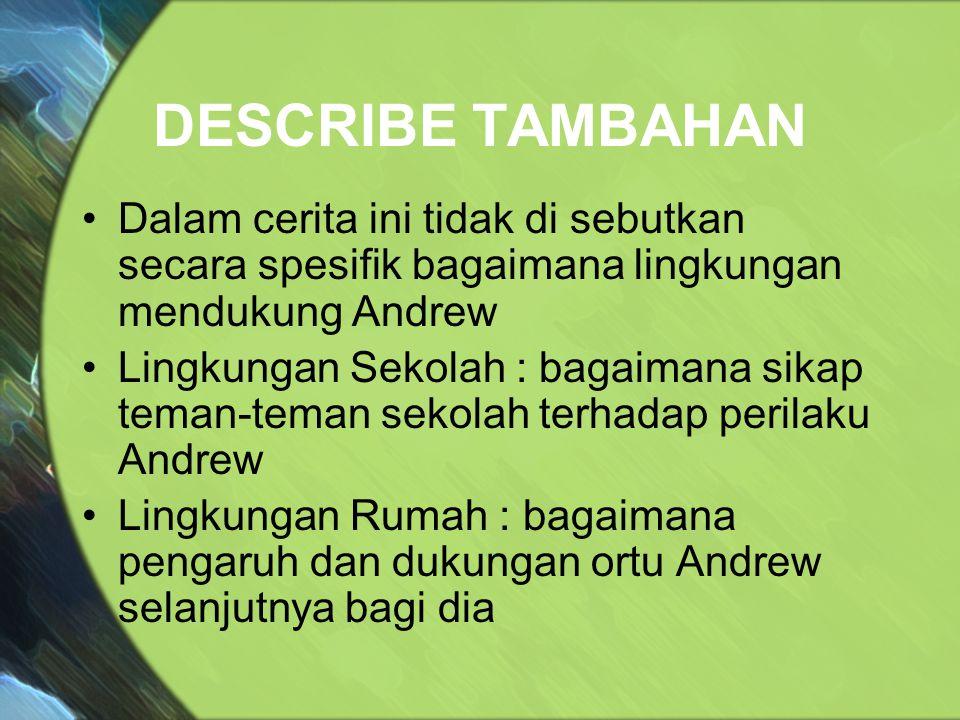 DESCRIBE TAMBAHAN Dalam cerita ini tidak di sebutkan secara spesifik bagaimana lingkungan mendukung Andrew Lingkungan Sekolah : bagaimana sikap teman-teman sekolah terhadap perilaku Andrew Lingkungan Rumah : bagaimana pengaruh dan dukungan ortu Andrew selanjutnya bagi dia