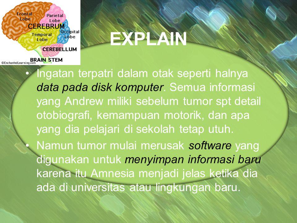 EXPLAIN Ingatan terpatri dalam otak seperti halnya data pada disk komputer. Semua informasi yang Andrew miliki sebelum tumor spt detail otobiografi, k