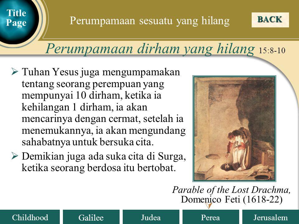 Judea Galilee ChildhoodPereaJerusalem  Tuhan Yesus juga mengumpamakan tentang seorang perempuan yang mempunyai 10 dirham, ketika ia kehilangan 1 dirham, ia akan mencarinya dengan cermat, setelah ia menemukannya, ia akan mengundang sahabatnya untuk bersuka cita.