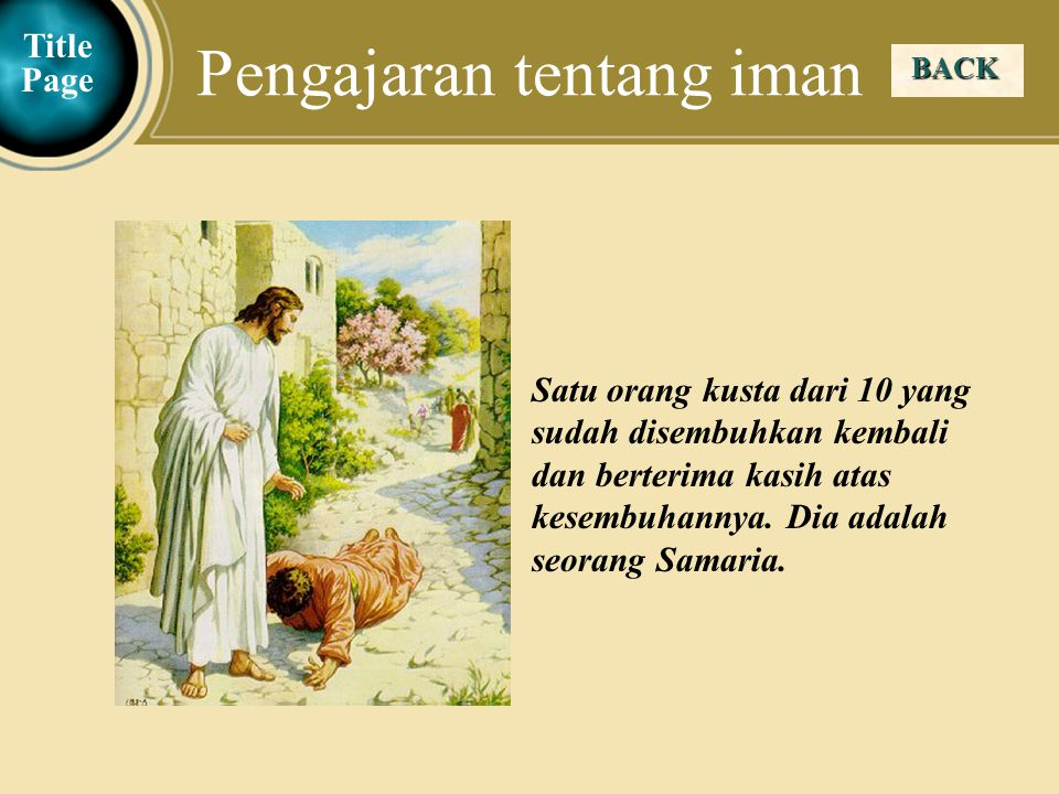 Judea Galilee ChildhoodPereaJerusalem BACK Pengajaran tentang iman Title Page Satu orang kusta dari 10 yang sudah disembuhkan kembali dan berterima kasih atas kesembuhannya.