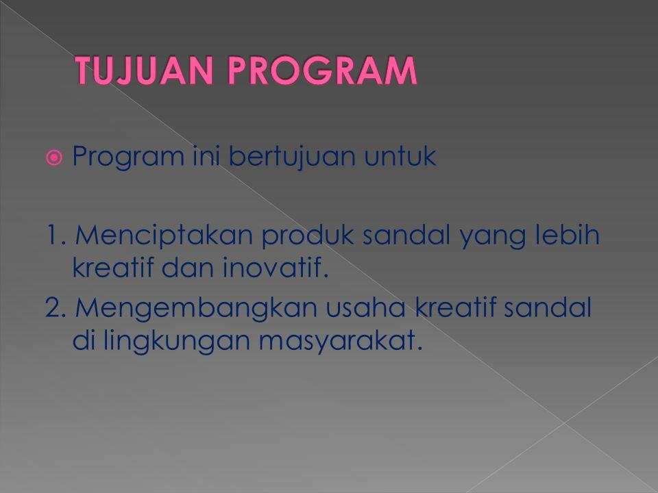 Program ini bertujuan untuk 1.Menciptakan produk sandal yang lebih kreatif dan inovatif.
