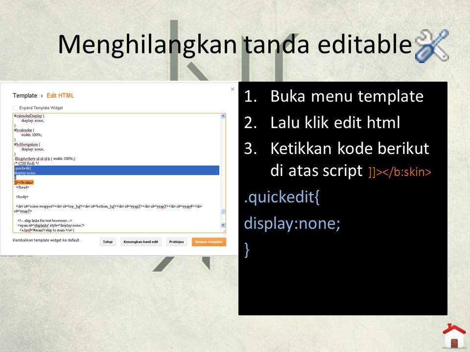 Menghilangkan tanda editable 1.Buka menu template 2.Lalu klik edit html 3.Ketikkan kode berikut di atas script ]]>.quickedit{ display:none; }