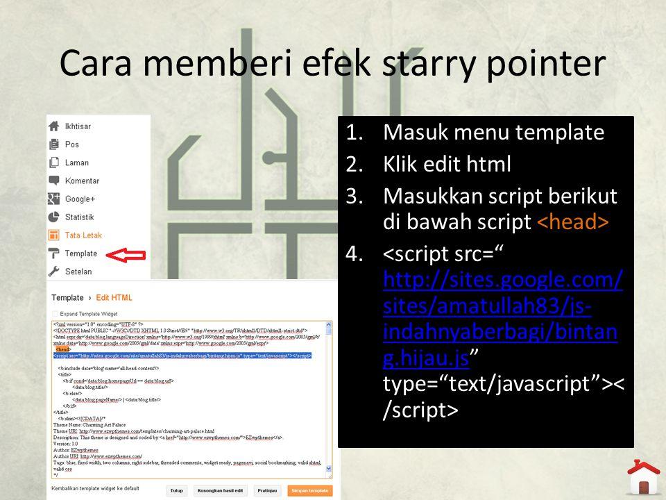 Cara memberi efek starry pointer 1.Masuk menu template 2.Klik edit html 3.Masukkan script berikut di bawah script 4. http://sites.google.com/ sites/am