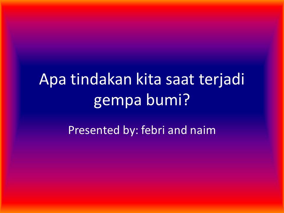 Apa tindakan kita saat terjadi gempa bumi? Presented by: febri and naim