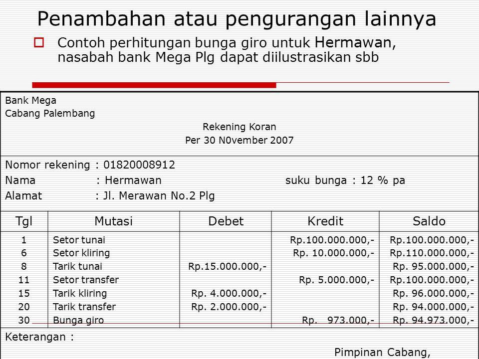Penambahan atau pengurangan lainnya  Contoh perhitungan bunga giro untuk Hermawan, nasabah bank Mega Plg dapat diilustrasikan sbb Bank Mega Cabang Pa