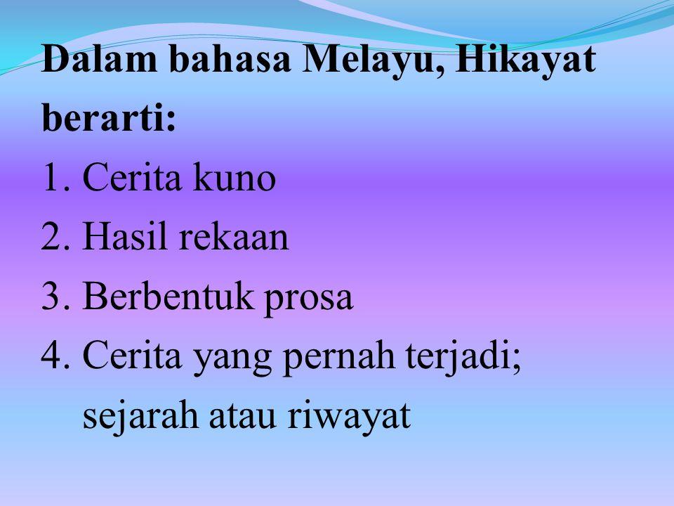 Dalam bahasa Melayu, Hikayat berarti: 1. Cerita kuno 2. Hasil rekaan 3. Berbentuk prosa 4. Cerita yang pernah terjadi; sejarah atau riwayat