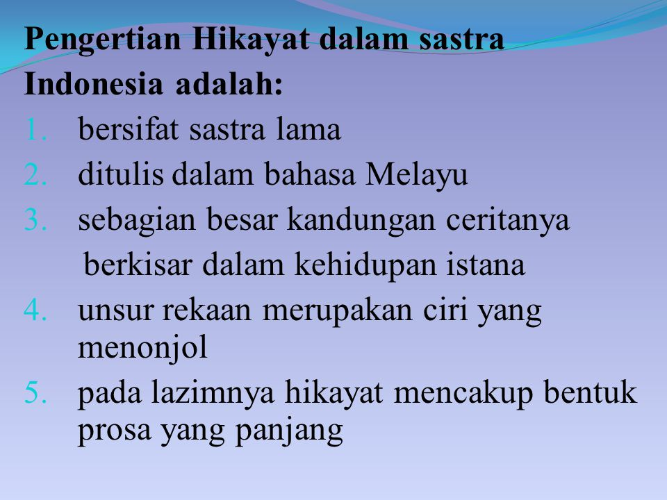 Pengertian Hikayat dalam sastra Indonesia adalah: 1. bersifat sastra lama 2. ditulis dalam bahasa Melayu 3. sebagian besar kandungan ceritanya berkisa