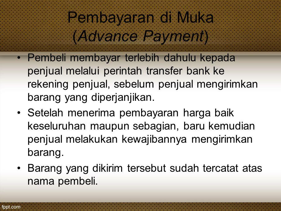 Pembayaran di Muka (Advance Payment) Pembeli membayar terlebih dahulu kepada penjual melalui perintah transfer bank ke rekening penjual, sebelum penju