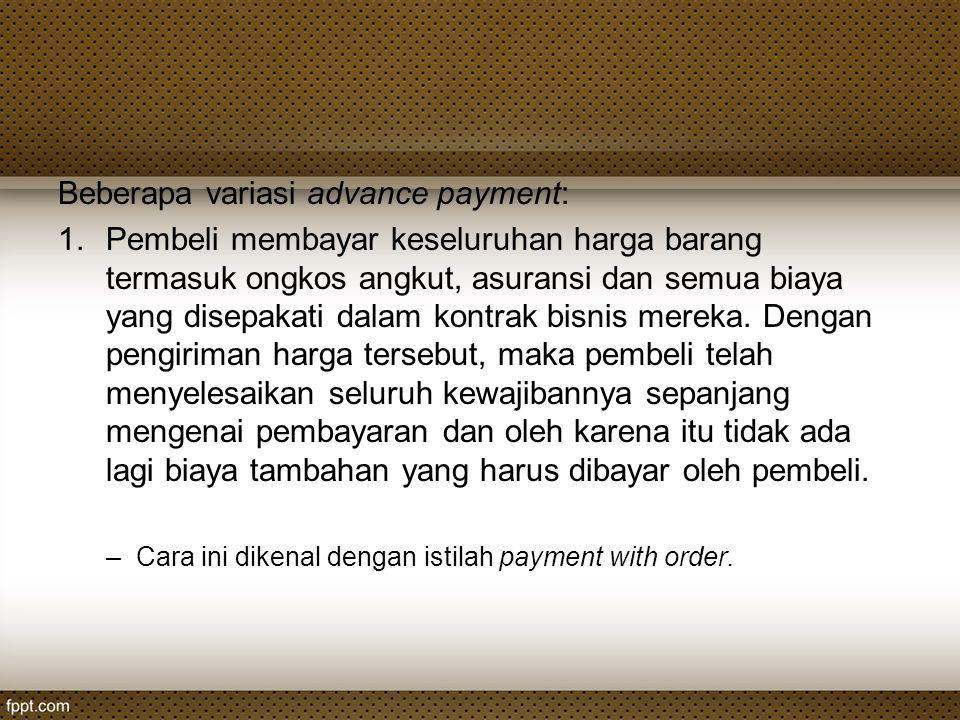 Beberapa variasi advance payment: 1.Pembeli membayar keseluruhan harga barang termasuk ongkos angkut, asuransi dan semua biaya yang disepakati dalam k