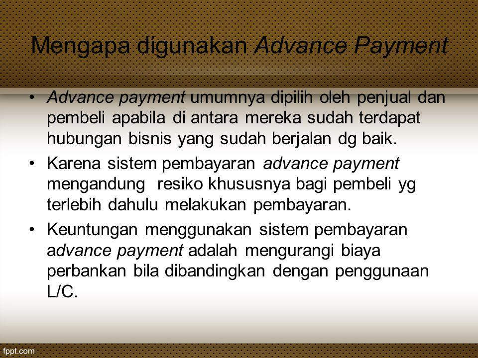 Mengapa digunakan Advance Payment Advance payment umumnya dipilih oleh penjual dan pembeli apabila di antara mereka sudah terdapat hubungan bisnis yan