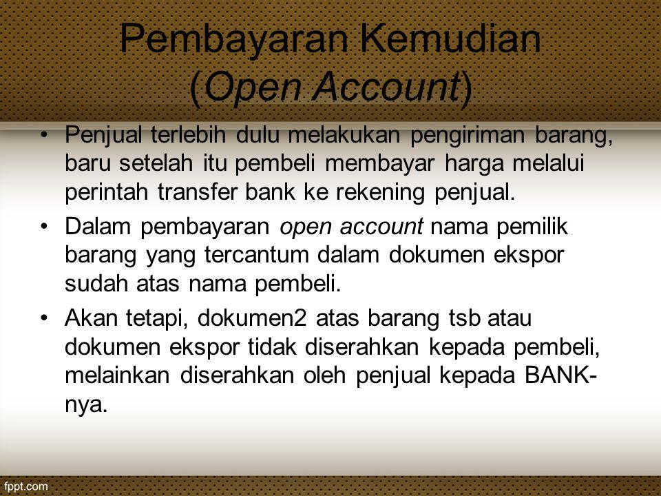 Pembayaran Kemudian (Open Account) Penjual terlebih dulu melakukan pengiriman barang, baru setelah itu pembeli membayar harga melalui perintah transfe
