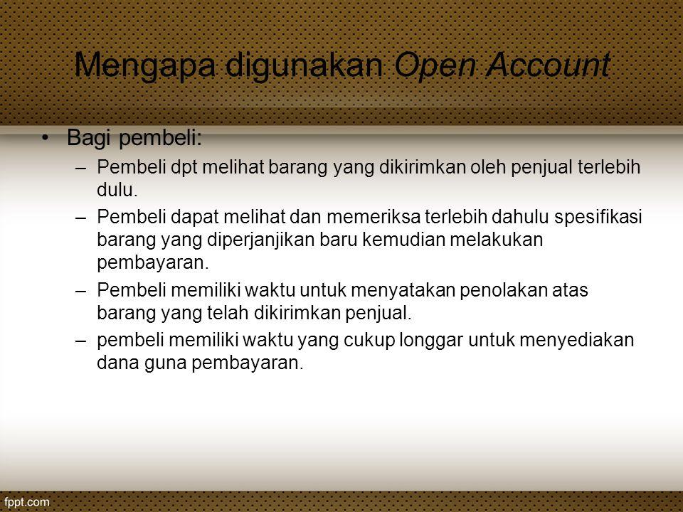 Mengapa digunakan Open Account Bagi pembeli: –Pembeli dpt melihat barang yang dikirimkan oleh penjual terlebih dulu. –Pembeli dapat melihat dan memeri