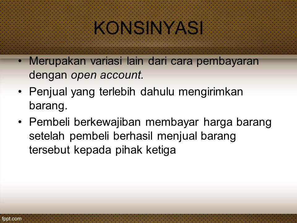 KONSINYASI Merupakan variasi lain dari cara pembayaran dengan open account. Penjual yang terlebih dahulu mengirimkan barang. Pembeli berkewajiban memb