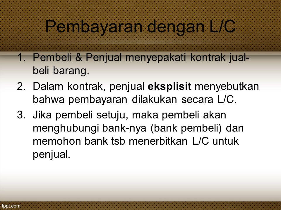Pembayaran dengan L/C 1.Pembeli & Penjual menyepakati kontrak jual- beli barang. 2.Dalam kontrak, penjual eksplisit menyebutkan bahwa pembayaran dilak