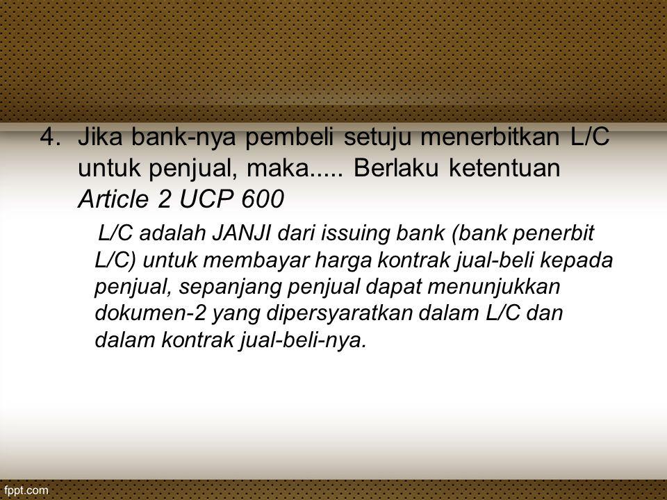 4.Jika bank-nya pembeli setuju menerbitkan L/C untuk penjual, maka..... Berlaku ketentuan Article 2 UCP 600 L/C adalah JANJI dari issuing bank (bank p