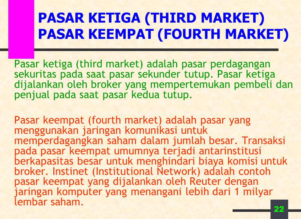22 PASAR KETIGA (THIRD MARKET) PASAR KEEMPAT (FOURTH MARKET) Pasar ketiga (third market) adalah pasar perdagangan sekuritas pada saat pasar sekunder tutup.