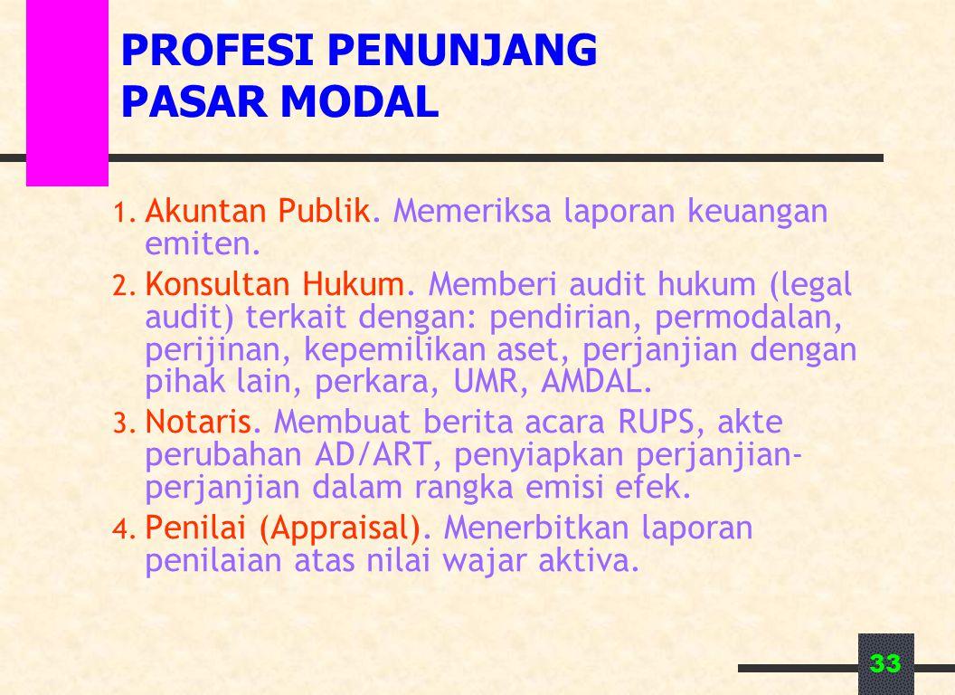 33 PROFESI PENUNJANG PASAR MODAL 1. Akuntan Publik. Memeriksa laporan keuangan emiten. 2. Konsultan Hukum. Memberi audit hukum (legal audit) terkait d