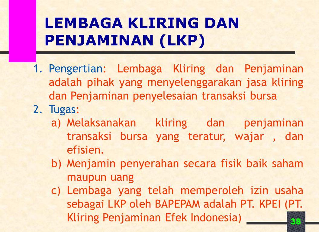 38 LEMBAGA KLIRING DAN PENJAMINAN (LKP) 1.Pengertian: Lembaga Kliring dan Penjaminan adalah pihak yang menyelenggarakan jasa kliring dan Penjaminan pe