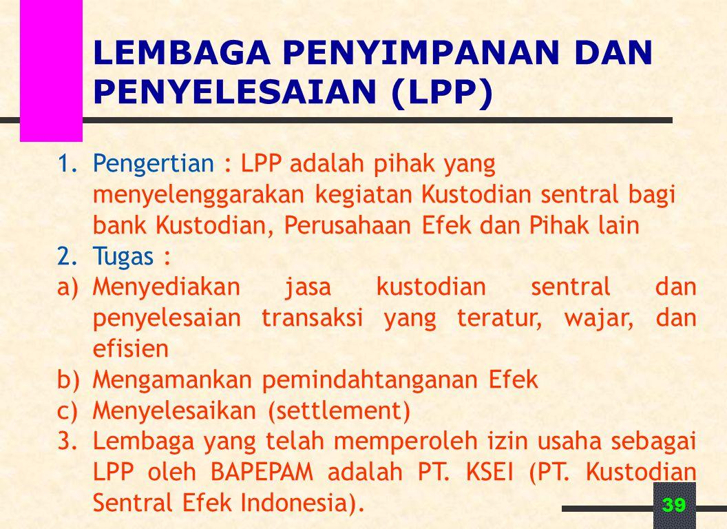 39 LEMBAGA PENYIMPANAN DAN PENYELESAIAN (LPP) 1.Pengertian : LPP adalah pihak yang menyelenggarakan kegiatan Kustodian sentral bagi bank Kustodian, Pe