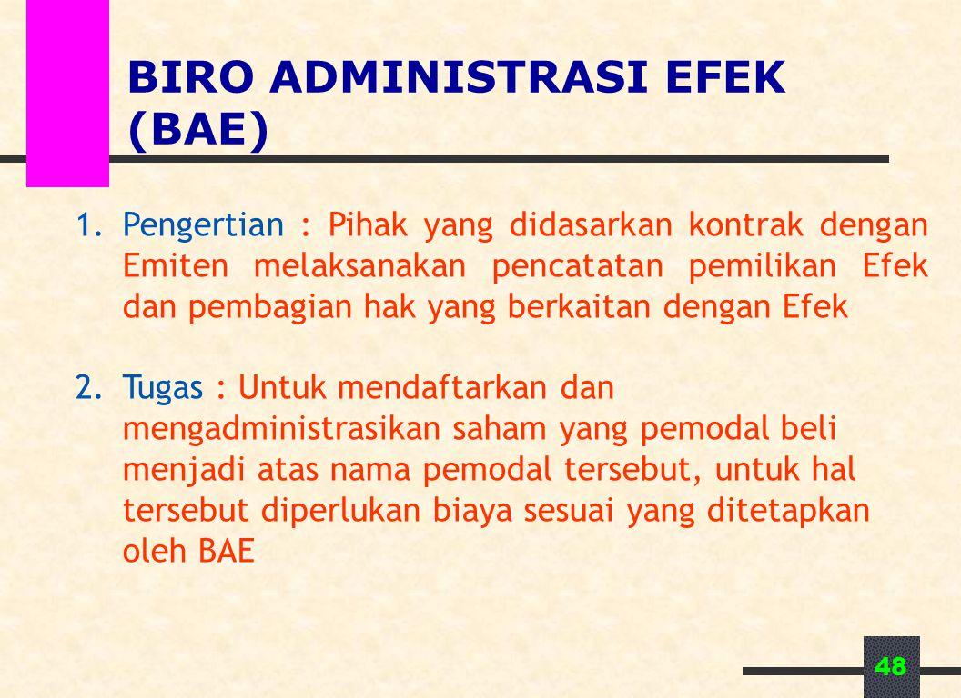 48 BIRO ADMINISTRASI EFEK (BAE) 1.Pengertian : Pihak yang didasarkan kontrak dengan Emiten melaksanakan pencatatan pemilikan Efek dan pembagian hak yang berkaitan dengan Efek 2.Tugas : Untuk mendaftarkan dan mengadministrasikan saham yang pemodal beli menjadi atas nama pemodal tersebut, untuk hal tersebut diperlukan biaya sesuai yang ditetapkan oleh BAE
