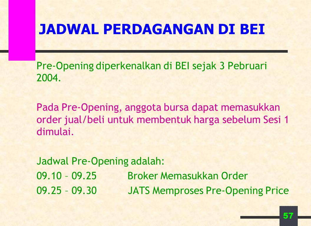 57 JADWAL PERDAGANGAN DI BEI Pre-Opening diperkenalkan di BEI sejak 3 Pebruari 2004. Pada Pre-Opening, anggota bursa dapat memasukkan order jual/beli