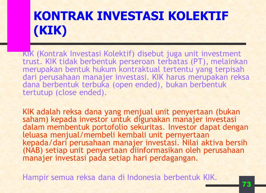 73 KONTRAK INVESTASI KOLEKTIF (KIK) KIK (Kontrak Investasi Kolektif) disebut juga unit investment trust. KIK tidak berbentuk perseroan terbatas (PT),