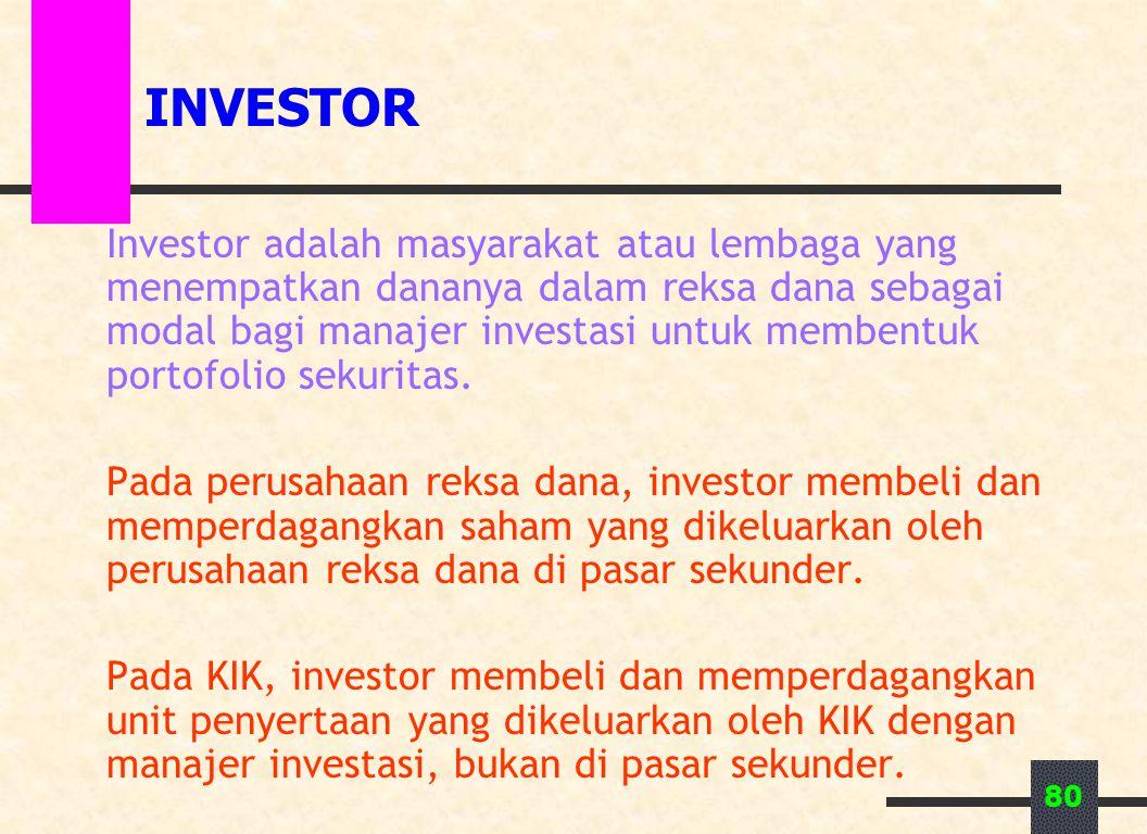 80 INVESTOR Investor adalah masyarakat atau lembaga yang menempatkan dananya dalam reksa dana sebagai modal bagi manajer investasi untuk membentuk portofolio sekuritas.