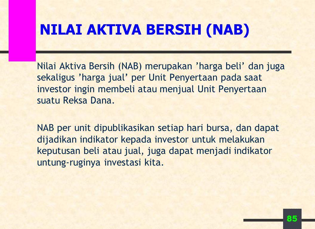 85 NILAI AKTIVA BERSIH (NAB) Nilai Aktiva Bersih (NAB) merupakan 'harga beli' dan juga sekaligus 'harga jual' per Unit Penyertaan pada saat investor ingin membeli atau menjual Unit Penyertaan suatu Reksa Dana.