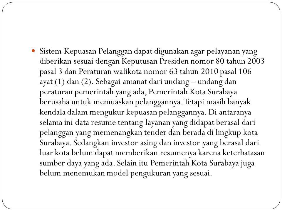 Berdasarkan permasalahan di atas, kebutuhan akan sebuah sistem informasi pengukuran tingkat kepuasan pelanggan terhadap pelayanan e-government Pemerintah Kota Surabaya sangat diperlukan untuk membantu pemilik kebijakan yang ada di lingkungan Pemerintah Kota Surabaya agar kebijakan yang diambil sesuai dengan keinginan pelanggan.