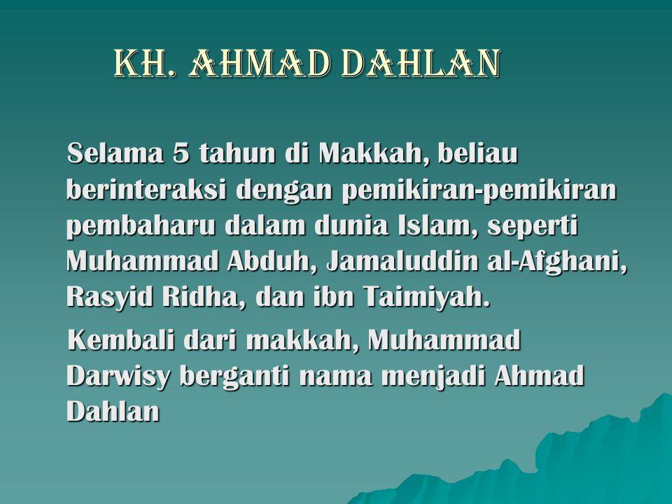 KH. AHMAD DAHLAN Selama 5 tahun di Makkah, beliau berinteraksi dengan pemikiran-pemikiran pembaharu dalam dunia Islam, seperti Muhammad Abduh, Jamalud