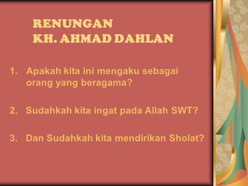 RENUNGAN KH. AHMAD DAHLAN 1.Apakah kita ini mengaku sebagai orang yang beragama.