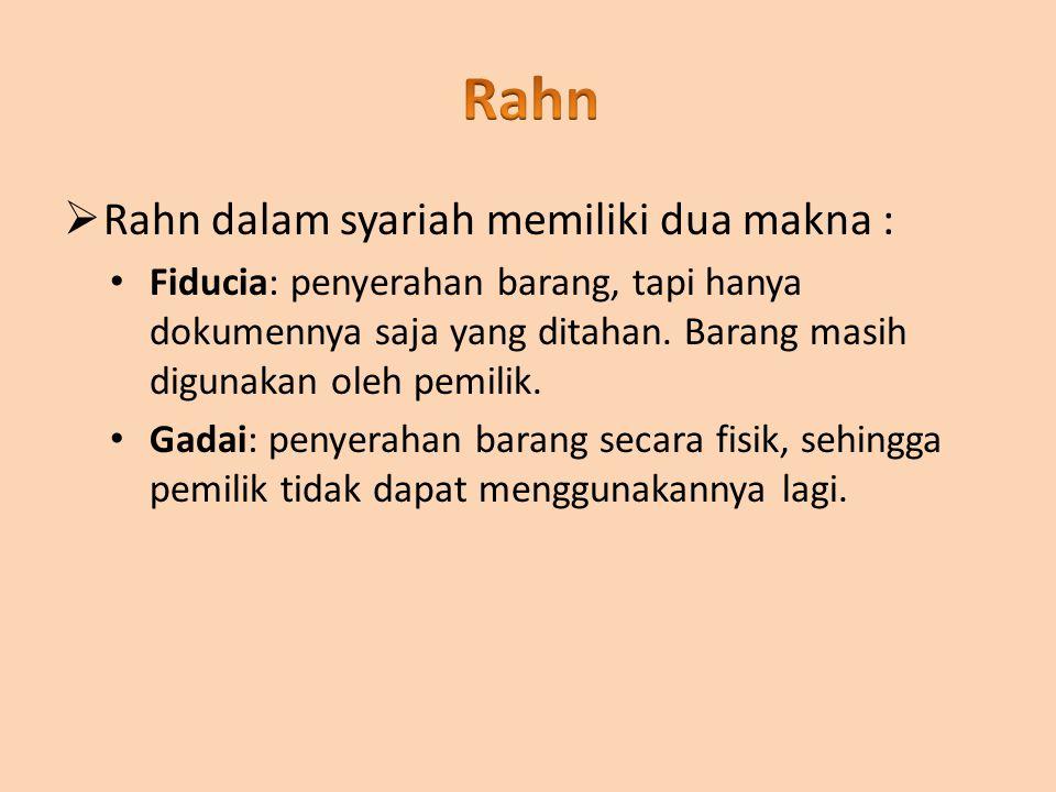  Rahn dalam syariah memiliki dua makna : Fiducia: penyerahan barang, tapi hanya dokumennya saja yang ditahan. Barang masih digunakan oleh pemilik. Ga