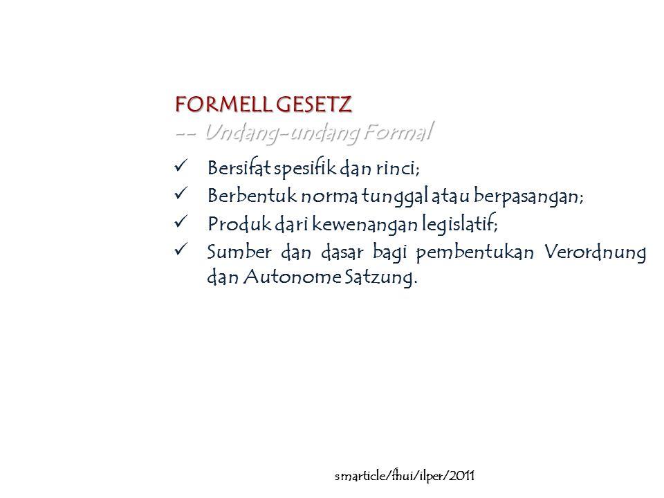 … smarticle/fhui/ilper/2011 FORMELL GESETZ -- Undang-undang Formal Bersifat spesifik dan rinci; Berbentuk norma tunggal atau berpasangan; Produk dari kewenangan legislatif; Sumber dan dasar bagi pembentukan Verordnung dan Autonome Satzung.