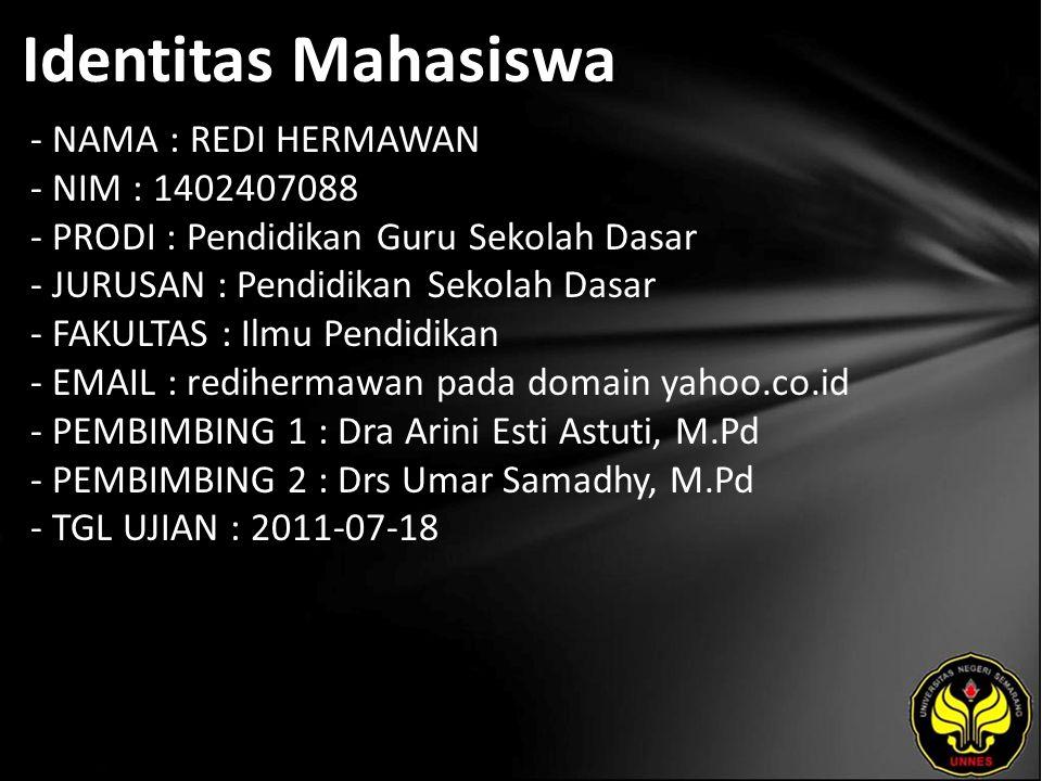 Identitas Mahasiswa - NAMA : REDI HERMAWAN - NIM : 1402407088 - PRODI : Pendidikan Guru Sekolah Dasar - JURUSAN : Pendidikan Sekolah Dasar - FAKULTAS : Ilmu Pendidikan - EMAIL : redihermawan pada domain yahoo.co.id - PEMBIMBING 1 : Dra Arini Esti Astuti, M.Pd - PEMBIMBING 2 : Drs Umar Samadhy, M.Pd - TGL UJIAN : 2011-07-18