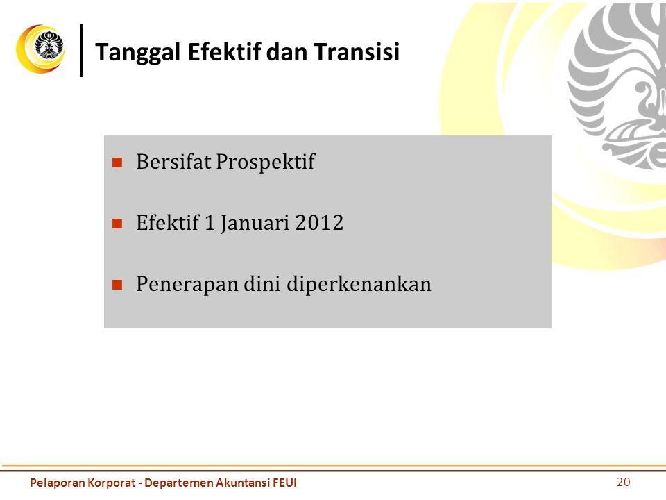 Tanggal Efektif dan Transisi Bersifat Prospektif Efektif 1 Januari 2012 Penerapan dini diperkenankan 20 Pelaporan Korporat - Departemen Akuntansi FEUI