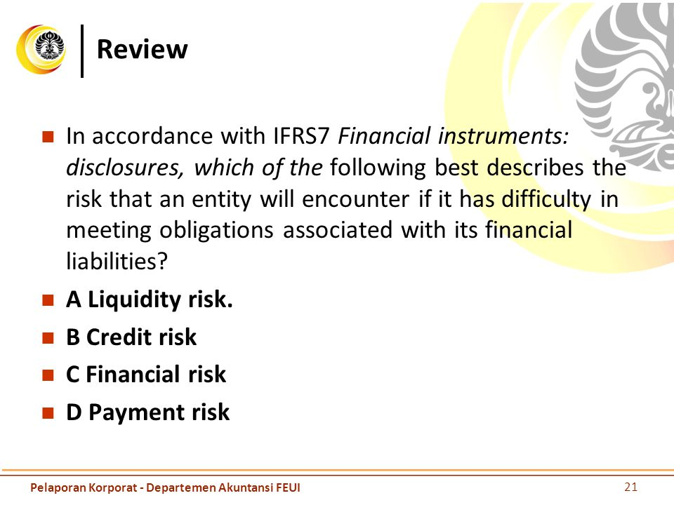 Review In accordance with IFRS7 Financial instruments: disclosures, which of the following best describes the risk that an entity will encounter if it
