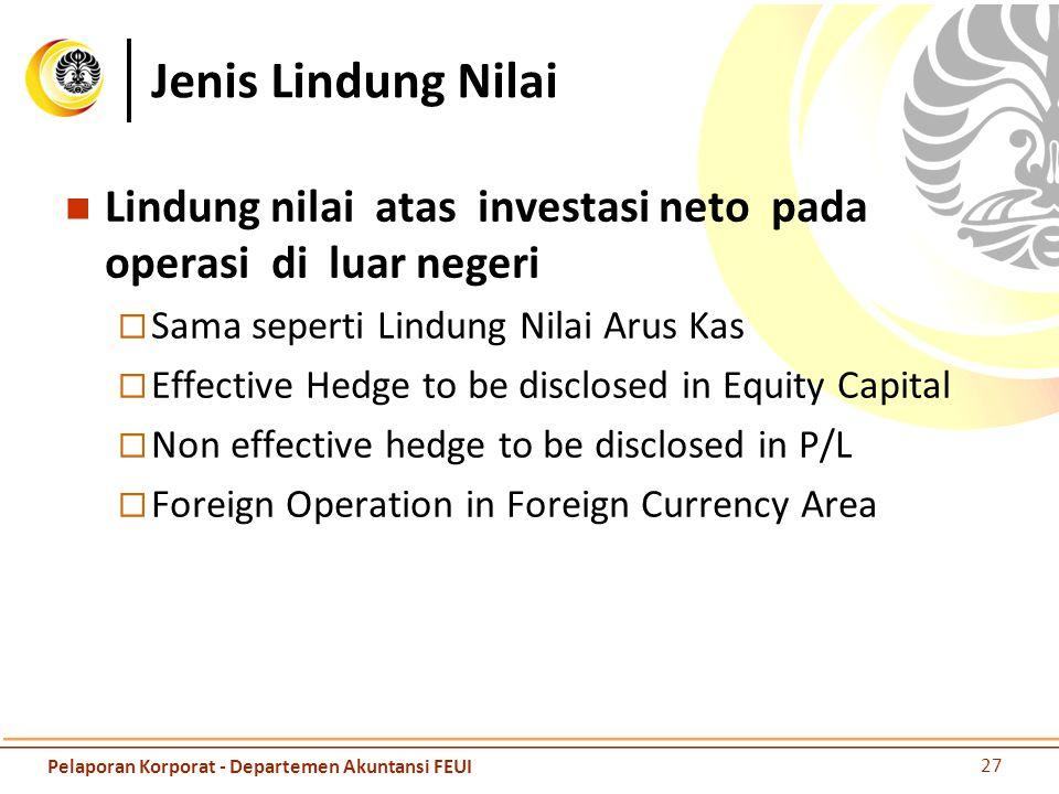 Jenis Lindung Nilai Lindung nilai atas investasi neto pada operasi di luar negeri  Sama seperti Lindung Nilai Arus Kas  Effective Hedge to be disclo