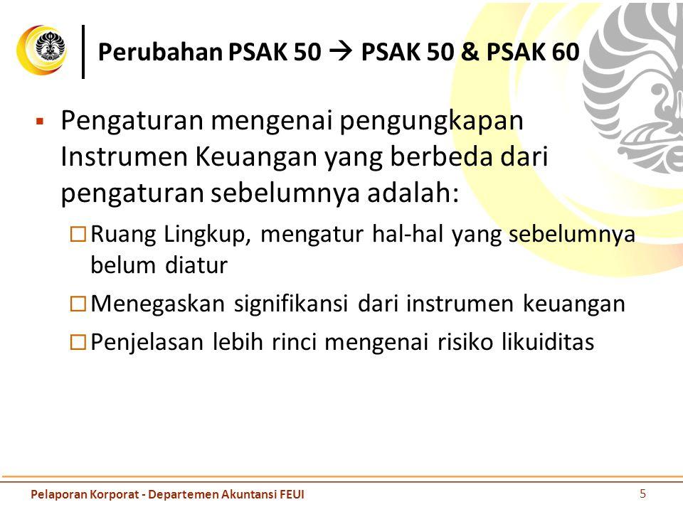 Ruang Lingkup  Untuk semua entitas dengan seluruh jenis instrumen keuangan, kecuali:  Penyertaan dalam entitas anak, entitas asosiasi dan ventura bersama, kecuali PSAK 4, 12, dan 15 menginjinkan menerapkan sesuai PSAK 55 (r2006)  Hak dan kewajiban imbalan kerja (PSAK 24)  Kontrak asuransi (PSAK 28) Instrumen, kontrak dan kewajiban keuangan dari transaksi berbasis saham (ED PSAK 53)  Instrumen ekuitas – puttable Instrument (ED PSAK 50 (r 2010)) 6 Pelaporan Korporat - Departemen Akuntansi FEUI