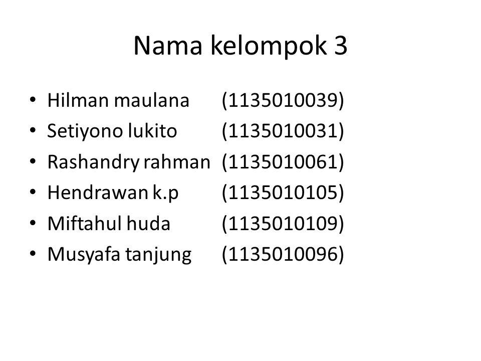 Nama kelompok 3 Hilman maulana(1135010039) Setiyono lukito(1135010031) Rashandry rahman(1135010061) Hendrawan k.p(1135010105) Miftahul huda(1135010109) Musyafa tanjung(1135010096)