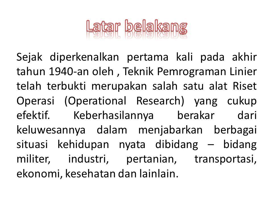 Sejak diperkenalkan pertama kali pada akhir tahun 1940-an oleh, Teknik Pemrograman Linier telah terbukti merupakan salah satu alat Riset Operasi (Operational Research) yang cukup efektif.