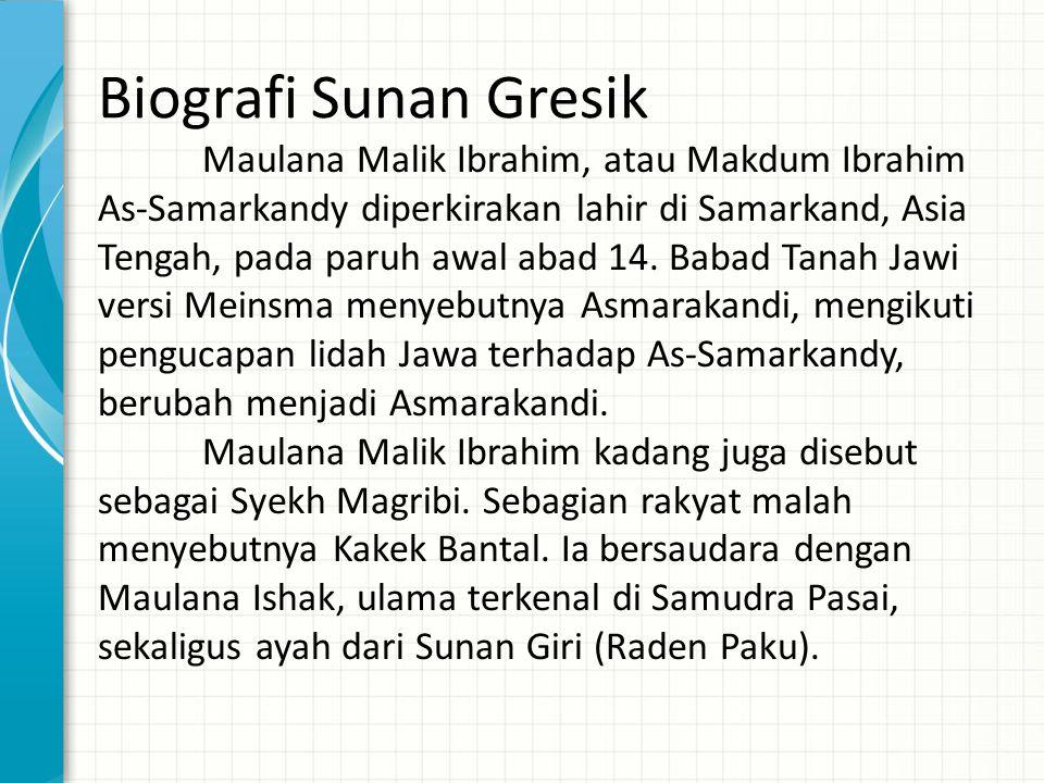 Biografi Sunan Gresik Maulana Malik Ibrahim, atau Makdum Ibrahim As-Samarkandy diperkirakan lahir di Samarkand, Asia Tengah, pada paruh awal abad 14.