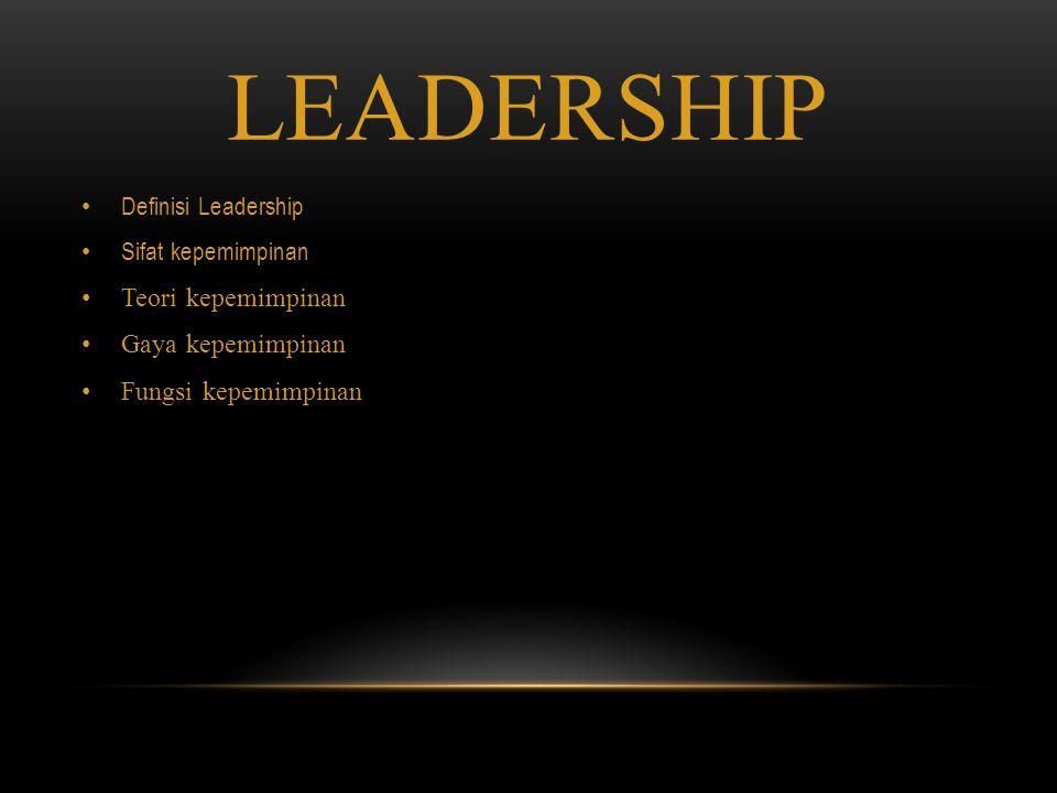 LEADERSHIP Definisi Leadership Sifat kepemimpinan Teori kepemimpinan Gaya kepemimpinan Fungsi kepemimpinan