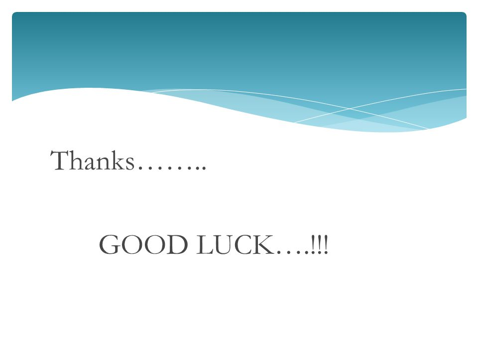 Thanks…….. GOOD LUCK….!!!